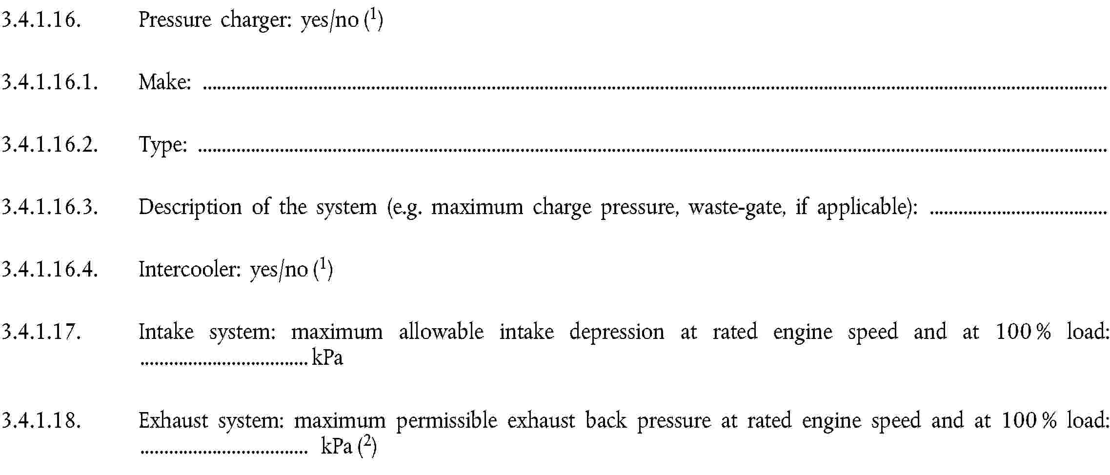 3.4.1.16. Pressure charger: yes/no (1)3.4.1.16.1. Make:3.4.1.16.2. Type:3.4.1.16.3. Description of the system (e.g. maximum charge pressure, waste-gate, if applicable):3.4.1.16.4. Intercooler: yes/no (1)3.4.1.17. Intake system: maximum allowable intake depression at rated engine speed and at 100 % load: … kPa3.4.1.18. Exhaust system: maximum permissible exhaust back pressure at rated engine speed and at 100 % load: … kPa (2)