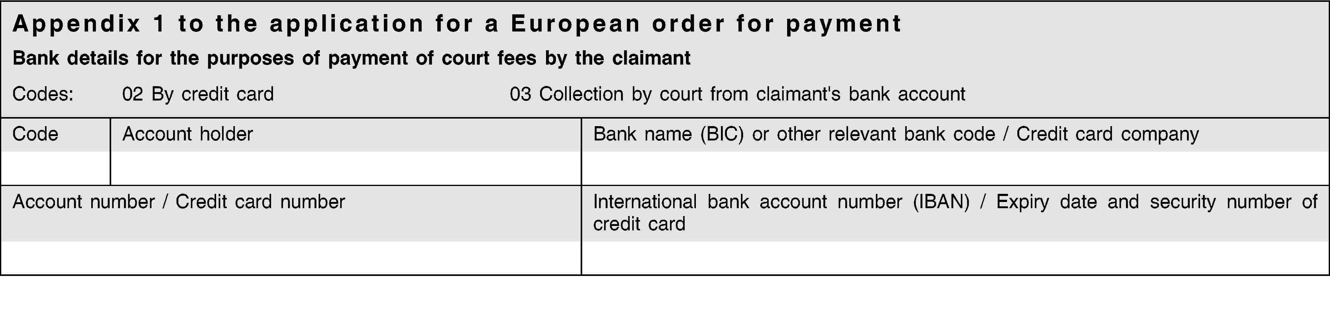 Appendix 1 to the application for a European order for paymentBank details for the purposes of payment of court fees by the claimantCodes:02 By credit card03 Collection by court from claimant's bank accountCodeAccount holderBank name (BIC) or other relevant bank code / Credit card companyAccount number / Credit card numberInternational bank account number (IBAN) / Expiry date and security number of credit card