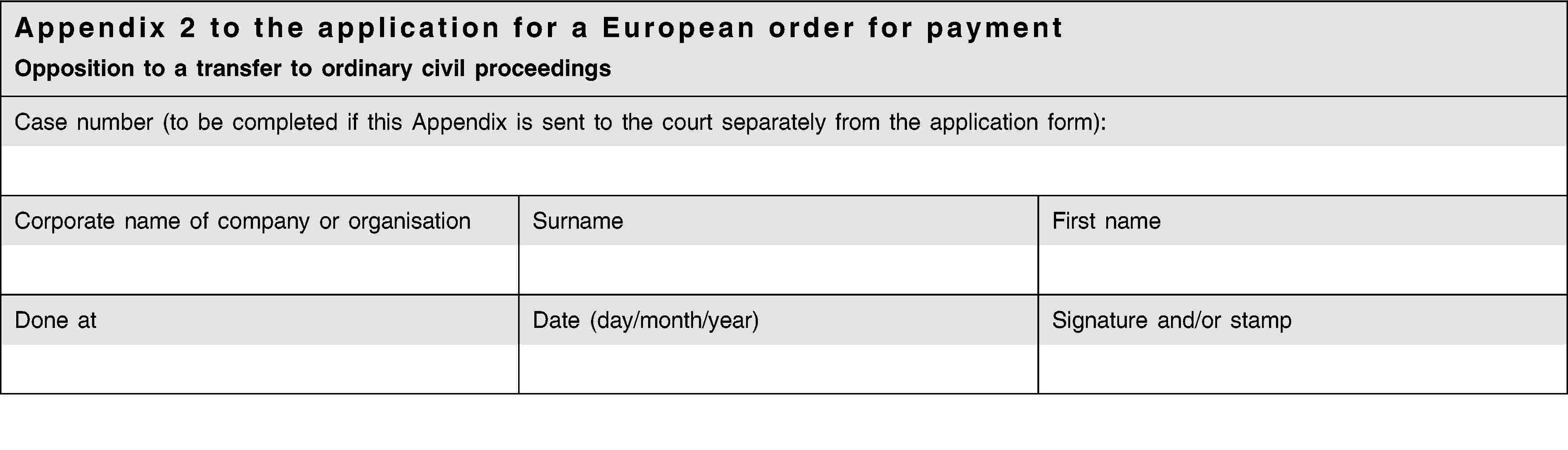 Appendix 2 to the application for a European order for paymentOpposition to a transfer to ordinary civil proceedingsCase number (to be completed if this Appendix is sent to the court separately from the application form):Corporate name of company or organisationSurnameFirst nameDone atDate (day/month/year)Signature and/or stamp