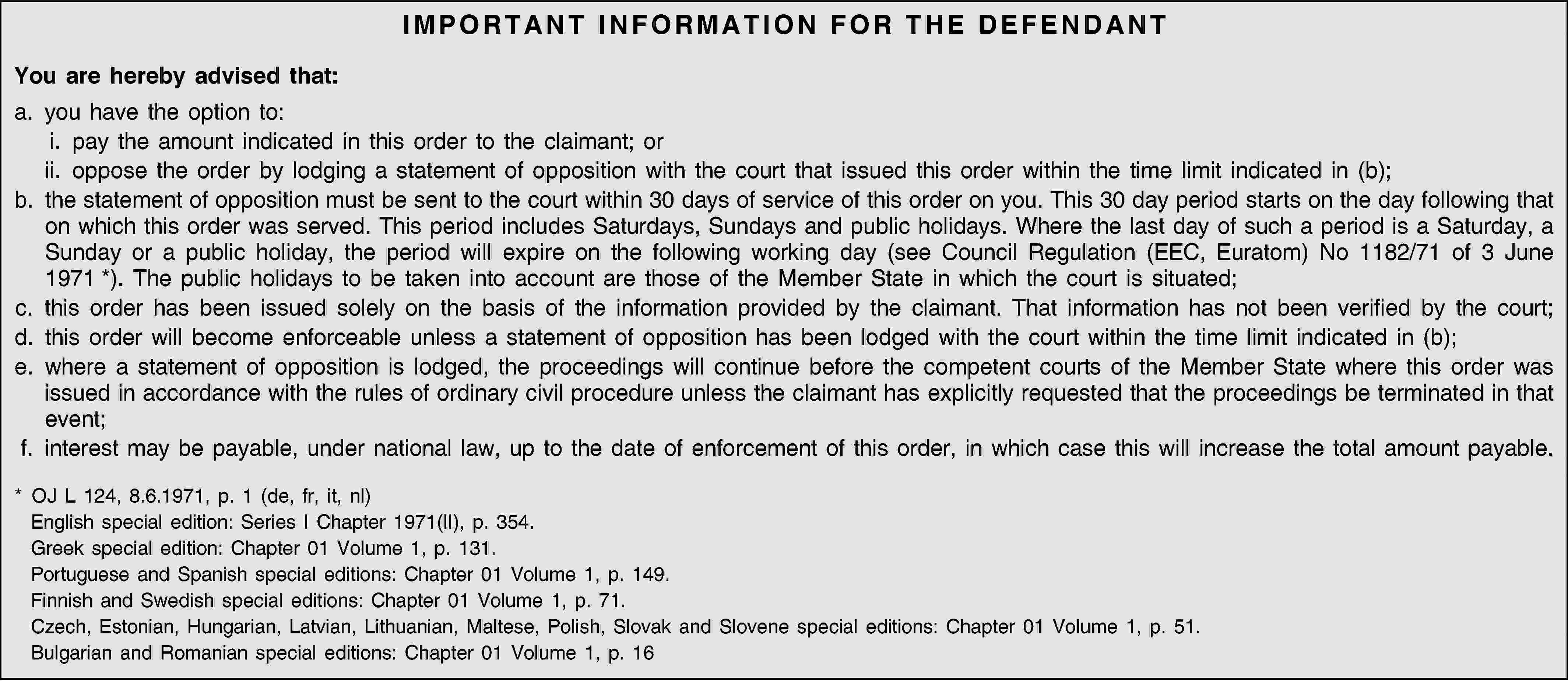 IMPORTANT INFORMATION FOR THE DEFENDANTYou are hereby advised that:a. you have the option to:i. pay the amount indicated in this order to the claimant; orii. oppose the order by lodging a statement of opposition with the court that issued this order within the time limit indicated in (b);b. the statement of opposition must be sent to the court within 30 days of service of this order on you. This 30 day period starts on the day following that on which this order was served. This period includes Saturdays, Sundays and public holidays. Where the last day of such a period is a Saturday, a Sunday or a public holiday, the period will expire on the following working day (see Council Regulation (EEC, Euratom) No 1182/71 of 3 June 1971 *). The public holidays to be taken into account are those of the Member State in which the court is situated;c. this order has been issued solely on the basis of the information provided by the claimant. That information has not been verified by the court;d. this order will become enforceable unless a statement of opposition has been lodged with the court within the time limit indicated in (b);e. where a statement of opposition is lodged, the proceedings will continue before the competent courts of the Member State where this order was issued in accordance with the rules of ordinary civil procedure unless the claimant has explicitly requested that the proceedings be terminated in that event;f. interest may be payable, under national law, up to the date of enforcement of this order, in which case this will increase the total amount payable.* OJ L 124, 8.6.1971, p. 1 (de, fr, it, nl)English special edition: Series I Chapter 1971(II), p. 354.Greek special edition: Chapter 01 Volume 1, p. 131.Portuguese and Spanish special editions: Chapter 01 Volume 1, p. 149.Finnish and Swedish special editions: Chapter 01 Volume 1, p. 71.Czech, Estonian, Hungarian, Latvian, Lithuanian, Maltese, Polish, Slovak and Slovene special editions: Chapter 01 Volume 1, p. 51.Bulgarian and Romanian special editions: Chapter 01 Volume 1, p. 16