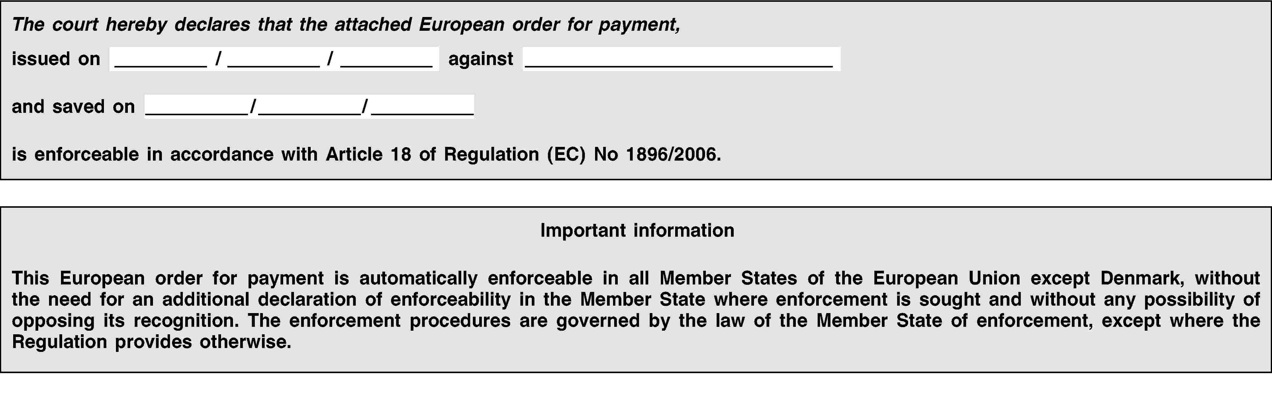 The court hereby declares that the attached European order for payment,issued on / / againstand saved on / /is enforceable in accordance with Article 18 of Regulation (EC) No 1896/2006.Important informationThis European order for payment is automatically enforceable in all Member States of the European Union except Denmark, without the need for an additional declaration of enforceability in the Member State where enforcement is sought and without any possibility of opposing its recognition. The enforcement procedures are governed by the law of the Member State of enforcement, except where the Regulation provides otherwise.
