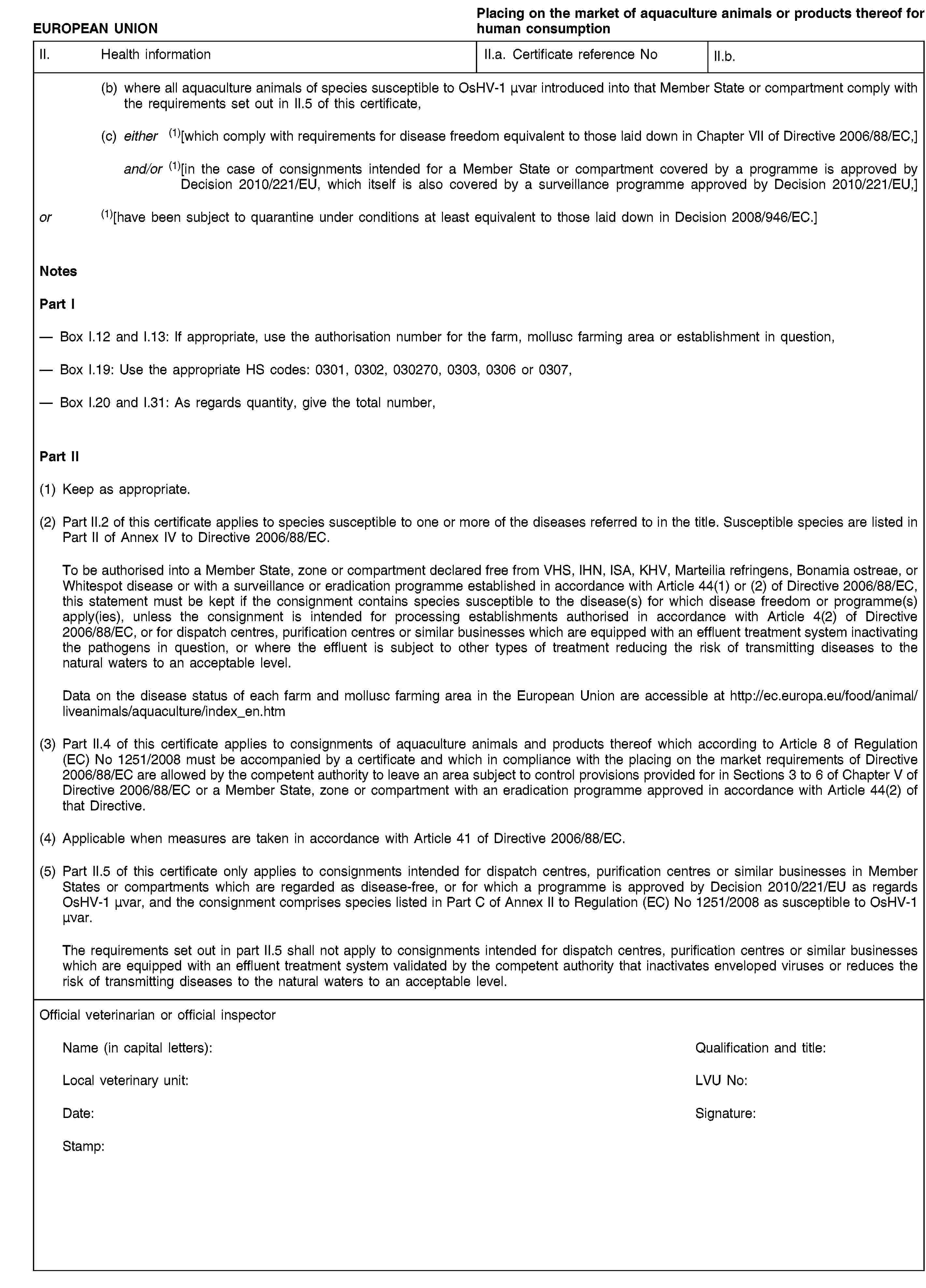 EUROPEAN UNIONPlacing on the market of aquaculture animals or products thereof for human consumptionII. Health informationII.a. Certificate reference NoII.b.(b) where all aquaculture animals of species susceptible to OsHV-1 μνar introduced into that Member State or compartment comply with the requirements set out in II.5 of this certificate,(c) either (1)[which comply with requirements for disease freedom equivalent to those laid down in Chapter VII of Directive 2006/88/EC,]and/or (1)[in the case of consignments intended for a Member State or compartment covered by a programme is approved by Decision 2010/221/EU, which itself is also covered by a surveillance programme approved by Decision 2010/221/EU,]or (1)[have been subject to quarantine under conditions at least equivalent to those laid down in Decision 2008/946/EC.]NotesPart IBox I.12 and I.13: If appropriate, use the authorisation number for the farm, mollusc farming area or establishment in question,Box I.19: Use the appropriate HS codes: 0301, 0302, 030270, 0303, 0306 or 0307,Box I.20 and I.31: As regards quantity, give the total number,Part II(1) Keep as appropriate.(2) Part II.2 of this certificate applies to species susceptible to one or more of the diseases referred to in the title. Susceptible species are listed in Part II of Annex IV to Directive 2006/88/EC.To be authorised into a Member State, zone or compartment declared free from VHS, IHN, ISA, KHV, Marteilia refringens, Bonamia ostreae, or Whitespot disease or with a surveillance or eradication programme established in accordance with Article 44(1) or (2) of Directive 2006/88/EC, this statement must be kept if the consignment contains species susceptible to the disease(s) for which disease freedom or programme(s) apply(ies), unless the consignment is intended for processing establishments authorised in accordance with Article 4(2) of Directive 2006/88/EC, or for dispatch centres, purification centres or similar businesses which are equipped with an effluent treatment system inactivating the pathogens in question, or where the effluent is subject to other types of treatment reducing the risk of transmitting diseases to the natural waters to an acceptable level.Data on the disease status of each farm and mollusc farming area in the European Union are accessible at http://ec.europa.eu/food/animal/liveanimals/aquaculture/index_en.htm(3) Part II.4 of this certificate applies to consignments of aquaculture animals and products thereof which according to Article 8 of Regulation (EC) No 1251/2008 must be accompanied by a certificate and which in compliance with the placing on the market requirements of Directive 2006/88/EC are allowed by the competent authority to leave an area subject to control provisions provided for in Sections 3 to 6 of Chapter V of Directive 2006/88/EC or a Member State, zone or compartment with an eradication programme approved in accordance with Article 44(2) of that Directive.(4) Applicable when measures are taken in accordance with Article 41 of Directive 2006/88/EC.(5) Part II.5 of this certificate only applies to consignments intended for dispatch centres, purification centres or similar businesses in Member States or compartments which are regarded as disease-free, or for which a programme is approved by Decision 2010/221/EU as regards OsHV-1 μνar, and the consignment comprises species listed in Part C of Annex II to Regulation (EC) No 1251/2008 as susceptible to OsHV-1 μνar.The requirements set out in part II.5 shall not apply to consignments intended for dispatch centres, purification centres or similar businesses which are equipped with an effluent treatment system validated by the competent authority that inactivates enveloped viruses or reduces the risk of transmitting diseases to the natural waters to an acceptable level.Official veterinarian or official inspectorName (in capital letters):Qualification and title:Local veterinary unit:LVU No:Date:Signature:Stamp: