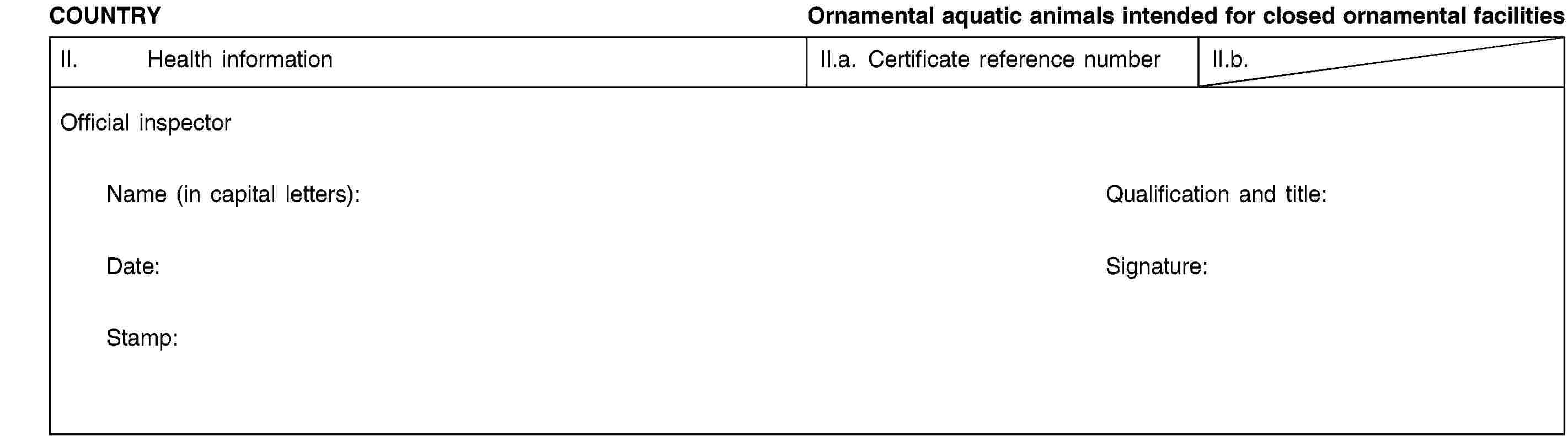 COUNTRYOrnamental aquatic animals intended for closed ornamental facilitiesII. Health informationII.a. Certificate reference numberII.b.Official inspectorName (in capital letters):Qualification and title:Date:Signature:Stamp:
