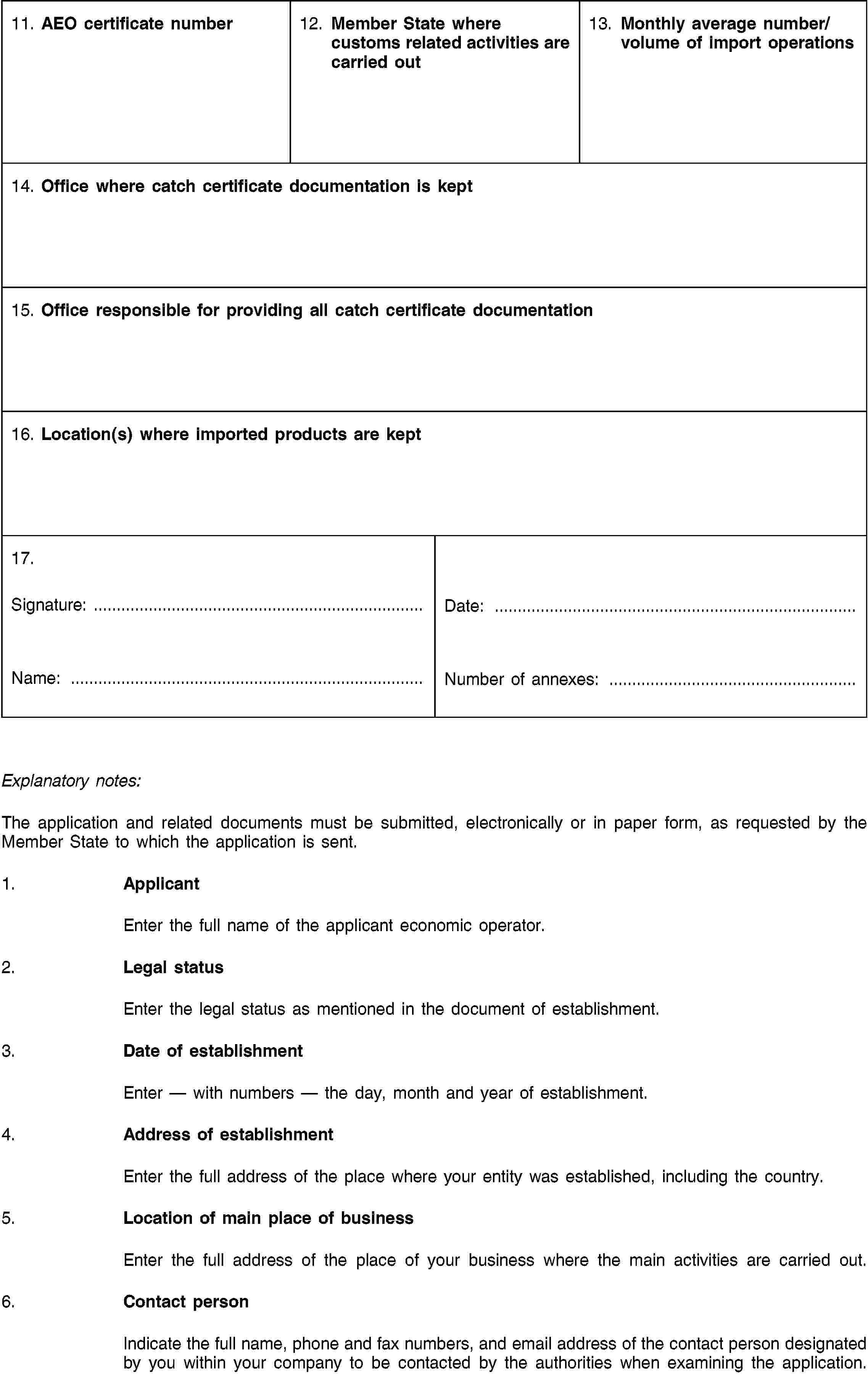 11. AEO certificate number12. Member State where customs related activities are carried out13. Monthly average number/volume of import operations14. Office where catch certificate documentation is kept15. Office responsible for providing all catch certificate documentation16. Location(s) where imported products are kept17.Signature: …Name: …Date: …Number of annexes: …Explanatory notes:The application and related documents must be submitted, electronically or in paper form, as requested by the Member State to which the application is sent.1. ApplicantEnter the full name of the applicant economic operator.2. Legal statusEnter the legal status as mentioned in the document of establishment.3. Date of establishmentEnter — with numbers — the day, month and year of establishment.4. Address of establishmentEnter the full address of the place where your entity was established, including the country.5. Location of main place of businessEnter the full address of the place of your business where the main activities are carried out.6. Contact personIndicate the full name, phone and fax numbers, and email address of the contact person designated by you within your company to be contacted by the authorities when examining the application.