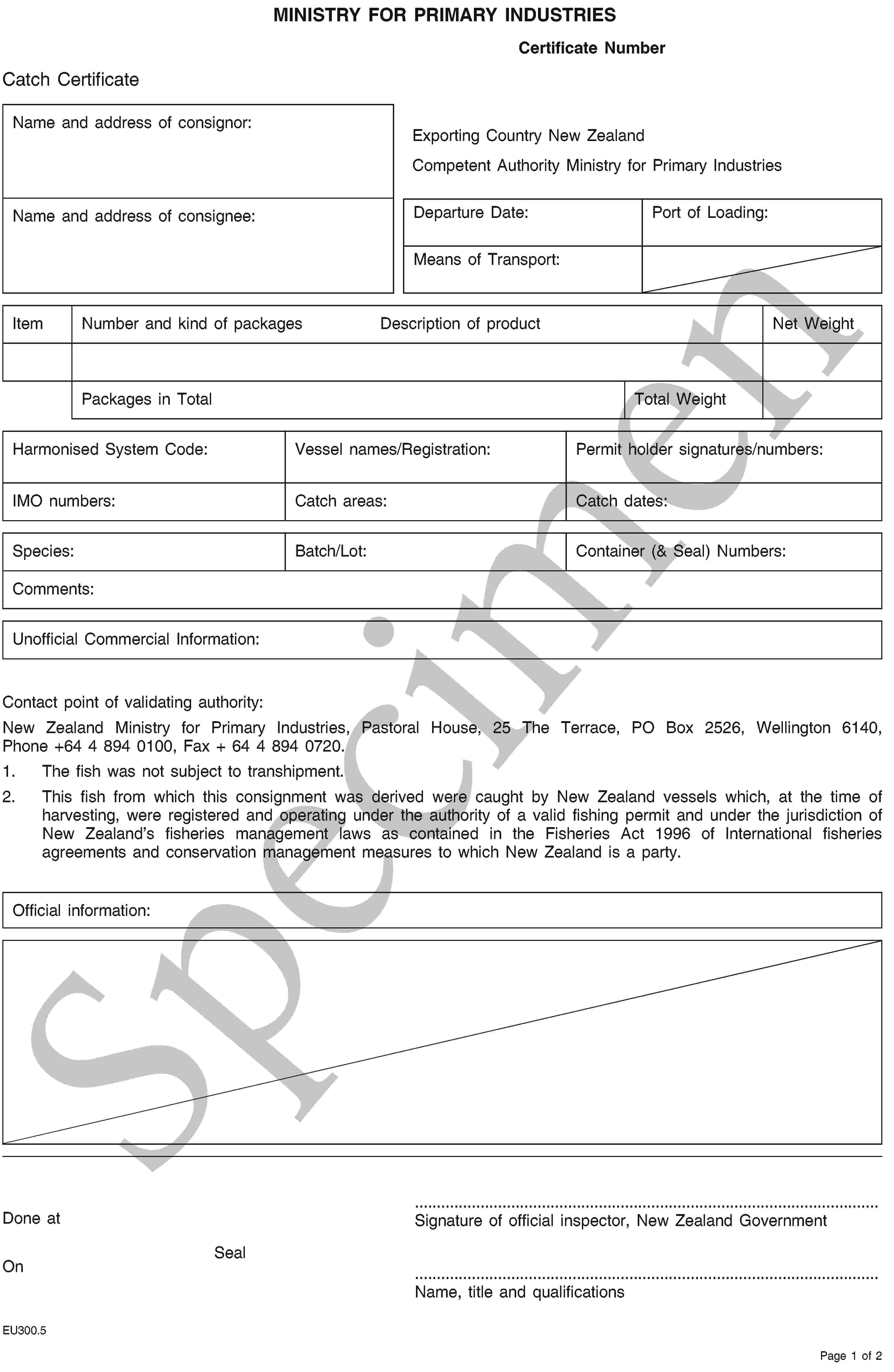 SpecimenMINISTRY FOR PRIMARY INDUSTRIESCertificate NumberCatch CertificateName and address of consignor:Exporting Country New ZealandCompetent Authority Ministry for Primary IndustriesName and address of consignee:Departure Date:Port of Loading:Means of Transport:ItemNumber and kind of packagesDescription of productNet WeightPackages in TotalTotal WeightHarmonised System Code:Vessel names/Registration:Permit holder signatures/numbers:IMO numbers:Catch areas:Catch dates:Species:Batch/Lot:Container (& Seal) Numbers:Comments:Unofficial Commercial Information:Contact point of validating authority:New Zealand Ministry for Primary Industries, Pastoral House, 25 The Terrace, PO Box 2526, Wellington 6140, Phone +64 4 894 0100, Fax + 64 4 894 0720.1. The fish was not subject to transhipment.2. This fish from which this consignment was derived were caught by New Zealand vessels which, at the time of harvesting, were registered and operating under the authority of a valid fishing permit and under the jurisdiction of New Zealand's fisheries management laws as contained in the Fisheries Act 1996 of International fisheries agreements and conservation management measures to which New Zealand is a party.Official information:Done atOnSeal… Signature of official inspector, New Zealand Government …Name, title and qualificationsEU300.5Page 1 of 2